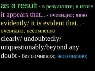 as a result - в результате; в итоге it appears that... - очевидно; явно evide