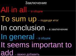 Заключение All in all - в общем To sum up – подводя итог In conclusion – в з