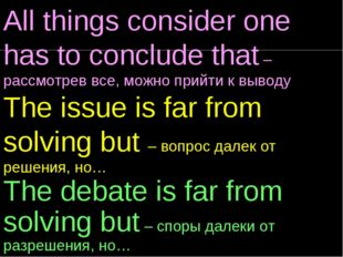 All things consider one has to conclude that – рассмотрев все, можно прийти к