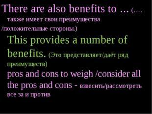 There are also benefits to ... (…. также имеет свои преимущества /положительн
