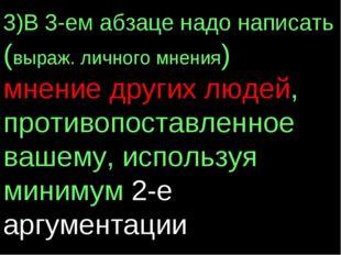 3)В 3-ем абзаце надо написать (выраж. личного мнения) мнение других людей, пр