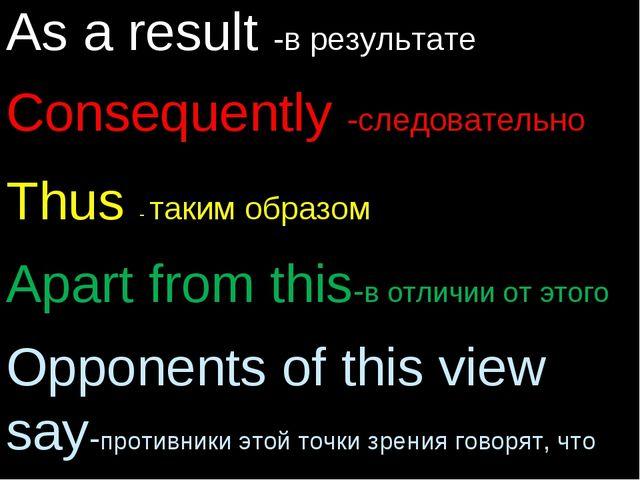 As a result -в результате Consequently -следовательно Thus - таким образом Ap...
