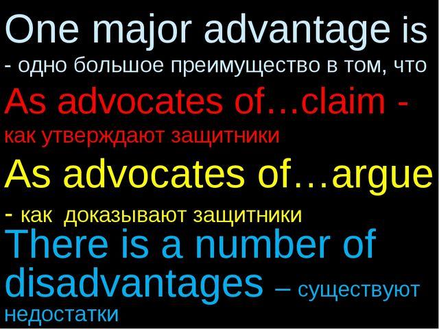 One major advantage is - одно большое преимущество в том, что As advocates of...
