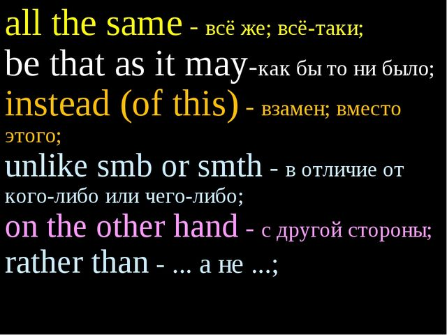 all the same - всё же; всё-таки; be that as it may-как бы то ни было; instead...
