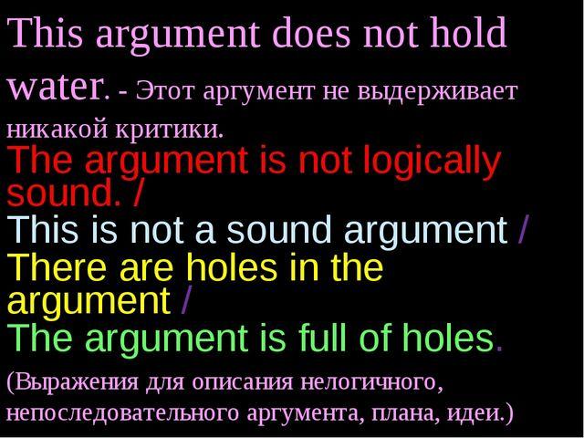 This argument does not hold water. - Этот аргумент не выдерживает никакой кри...