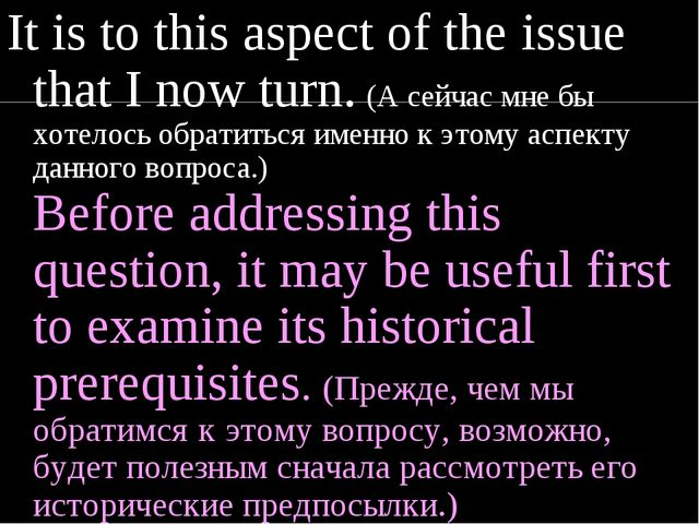 It is to this aspect of the issue that I now turn. (А сейчас мне бы хотелось...