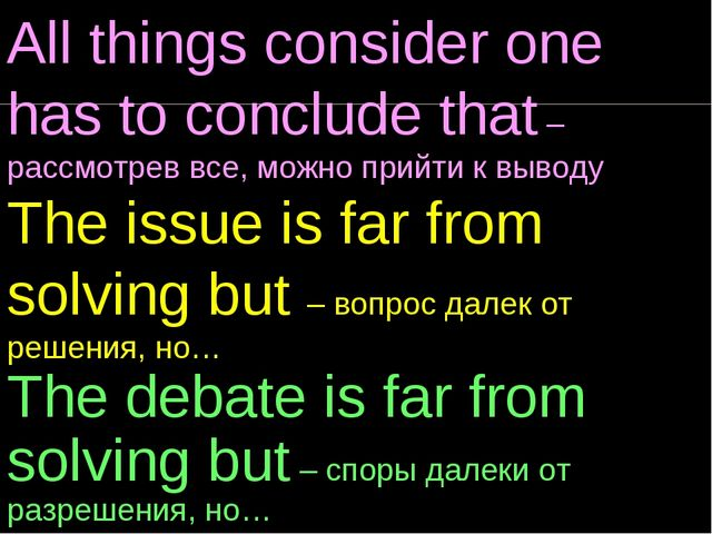 All things consider one has to conclude that – рассмотрев все, можно прийти к...