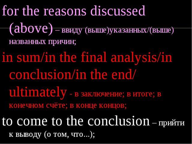 for the reasons discussed (above) – ввиду (выше)указанных/(выше) названных пр...