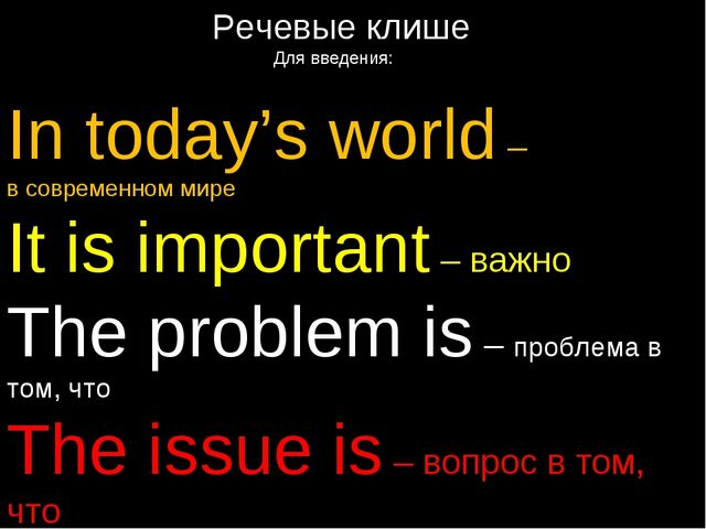 Речевые клише Для введения: In today's world – в современном мире It is impo...