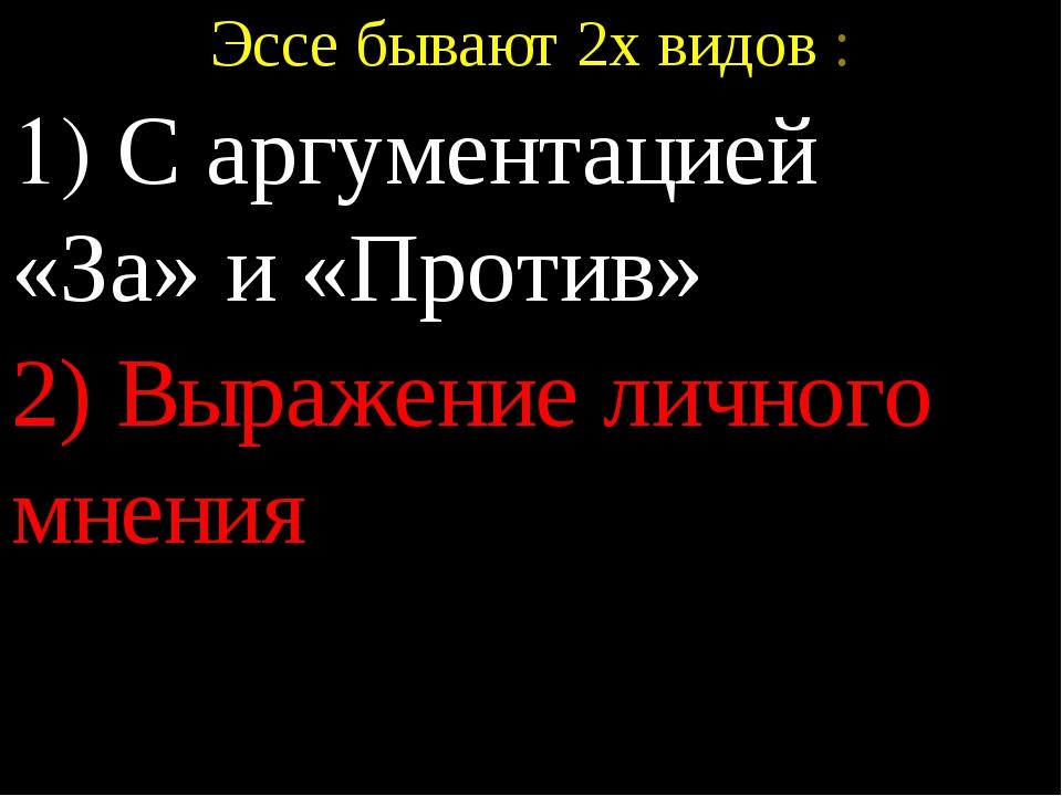 Эссе бывают 2х видов : 1) С аргументацией «За» и «Против» 2) Выражение личног...