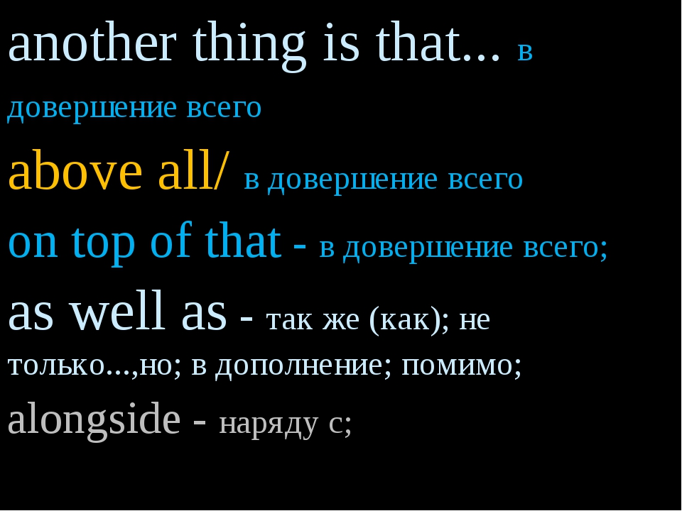 another thing is that... в довершение всего above all/ в довершение всего on...