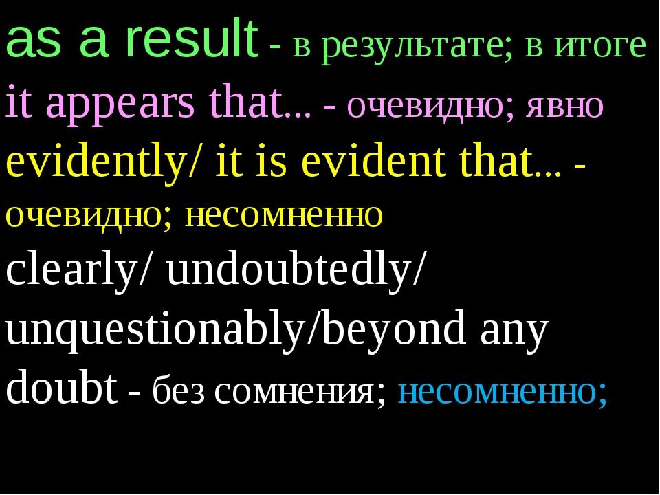 as a result - в результате; в итоге it appears that... - очевидно; явно evide...