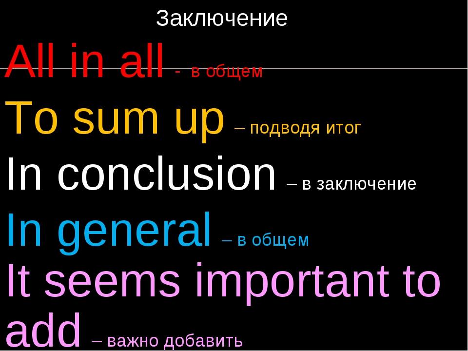 Заключение All in all - в общем To sum up – подводя итог In conclusion – в з...