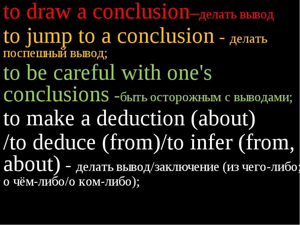 to draw a conclusion–делать вывод to jump to a conclusion - делать поспешный...
