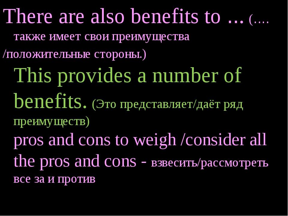 There are also benefits to ... (…. также имеет свои преимущества /положительн...