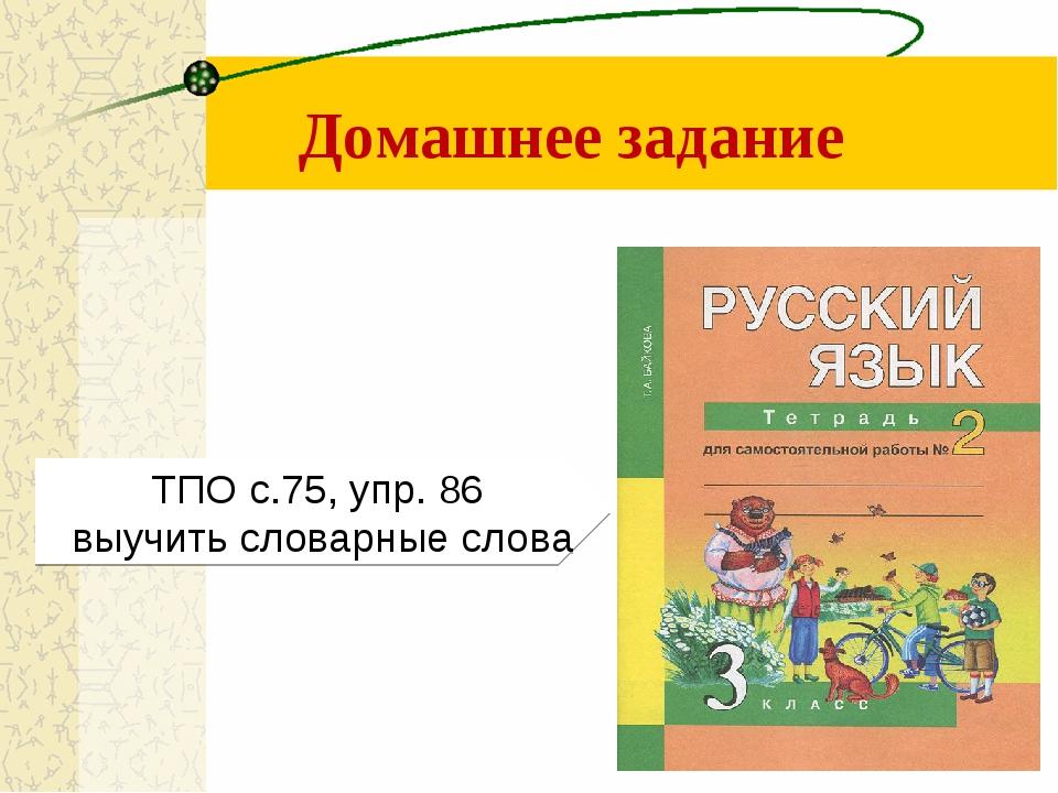 Домашнее задание ТПО с.75, упр. 86 выучить словарные слова
