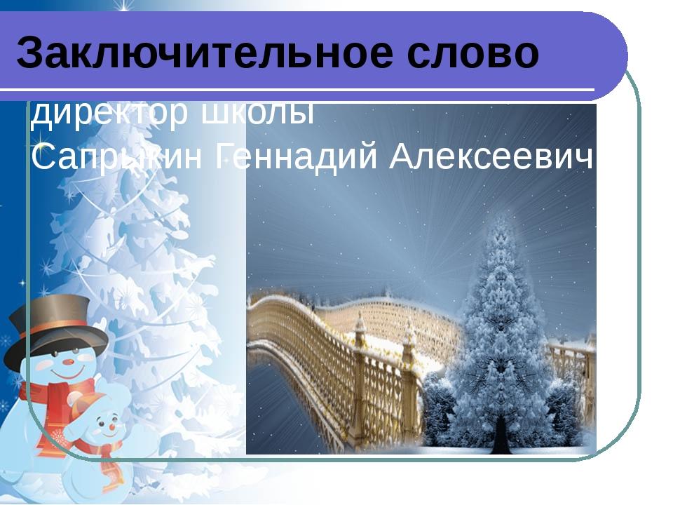 директор школы Сапрыкин Геннадий Алексеевич Заключительное слово