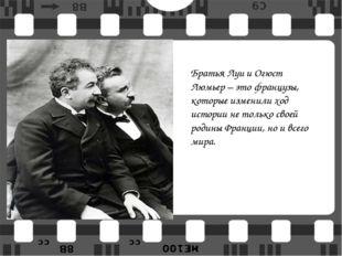 Братья Луи и Огюст Люмьер – это французы, которые изменили ход истории не тол