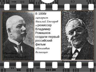 Сценарист Василий Гончаров. Режиссер  Владимир Ромашков В 1898г сценарист