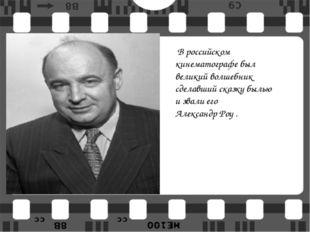 В российском кинематографе был великий волшебник сделавший сказку былью и зв