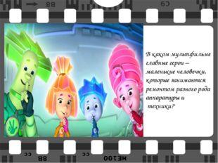 В каком мультфильме главные герои – маленькие человечки, которые занимаются р