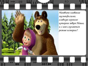 Назовите название мультфильма, главную героиню которого зовут Маша, и с нею с