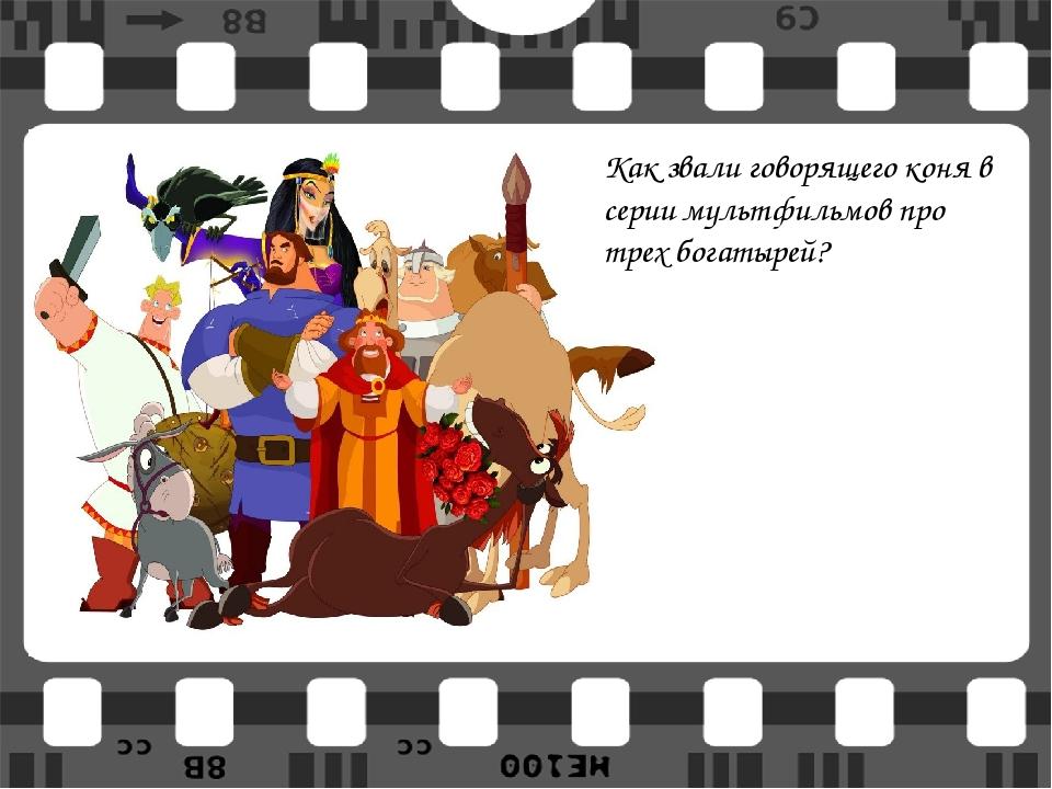 Как звали говорящего коня в серии мультфильмов про трех богатырей?