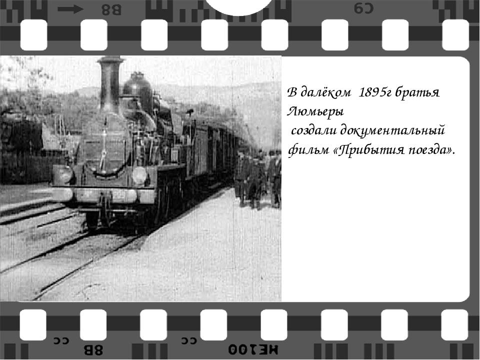 В далёком 1895г братья Люмьеры создали документальный фильм «Прибытия поезда».