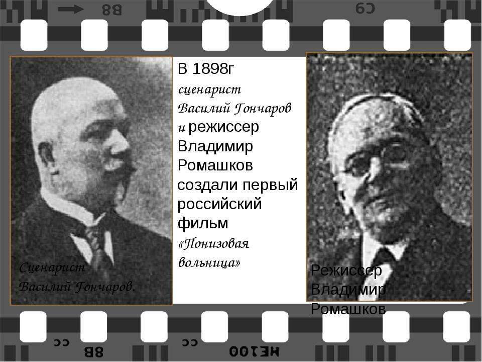 Сценарист Василий Гончаров. Режиссер  Владимир Ромашков В 1898г сценарист...