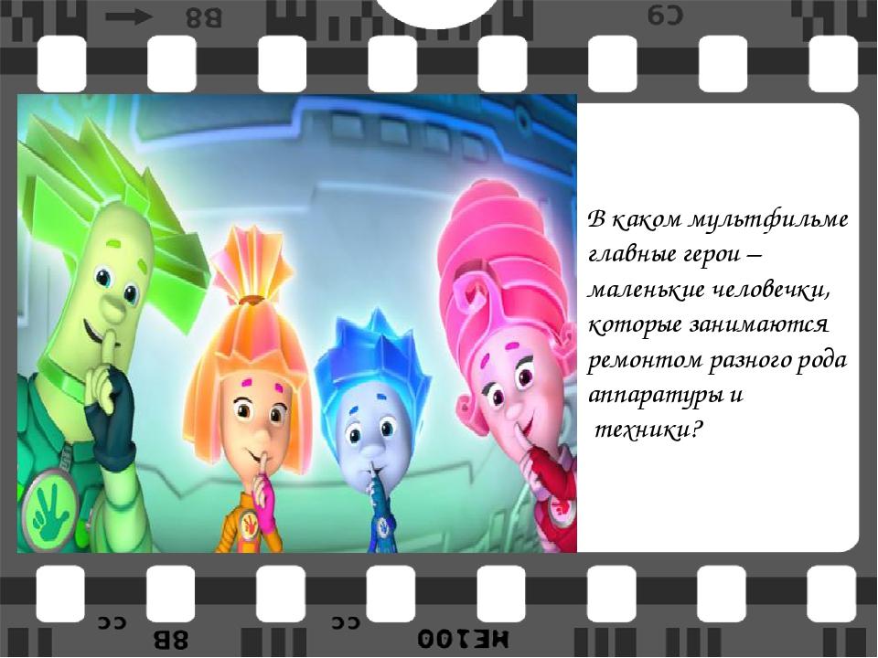 В каком мультфильме главные герои – маленькие человечки, которые занимаются р...