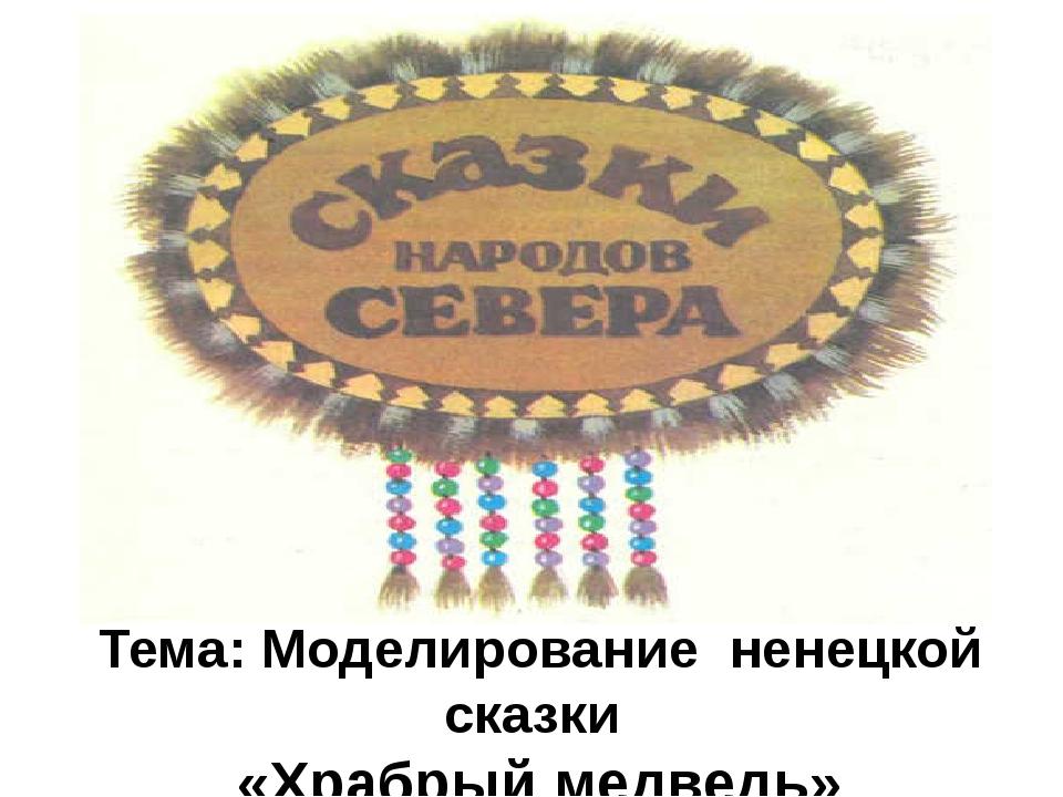 Тема: Моделирование ненецкой сказки «Храбрый медведь»