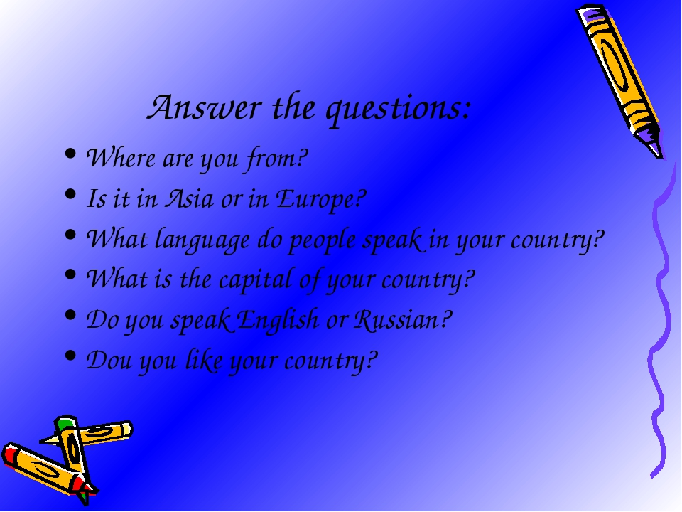 Answer the questions: Where are you from? Is it in Asia or in Europe? What la...