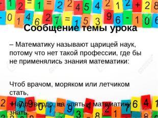 Сообщение темы урока – Математику называют царицей наук, потому что нет такой