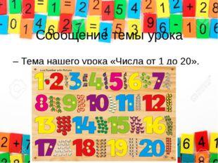 Сообщение темы урока – Тема нашего урока «Числа от 1 до 20».