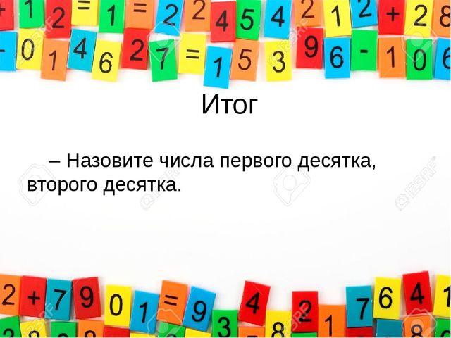 Итог – Назовите числа первого десятка, второго десятка.