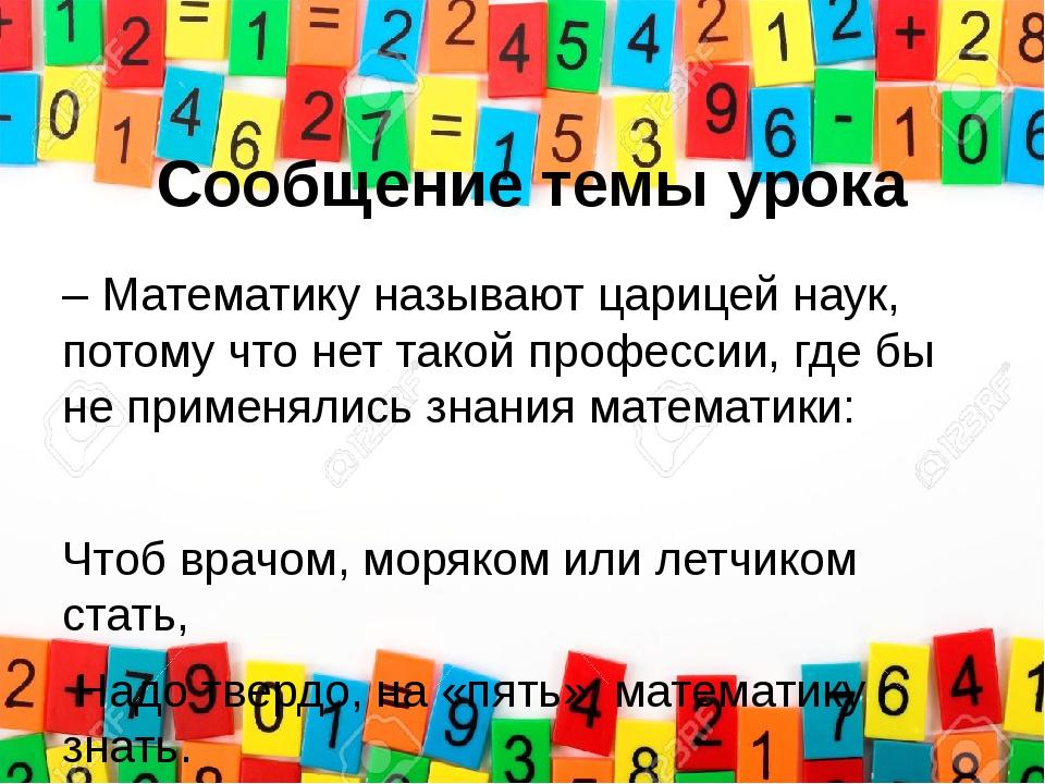 Сообщение темы урока – Математику называют царицей наук, потому что нет такой...