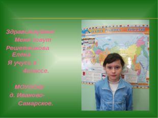 Здравствуйте! Меня зовут Решетникова Елена Я учусь в 4классе. МОУООШ д. Ивано