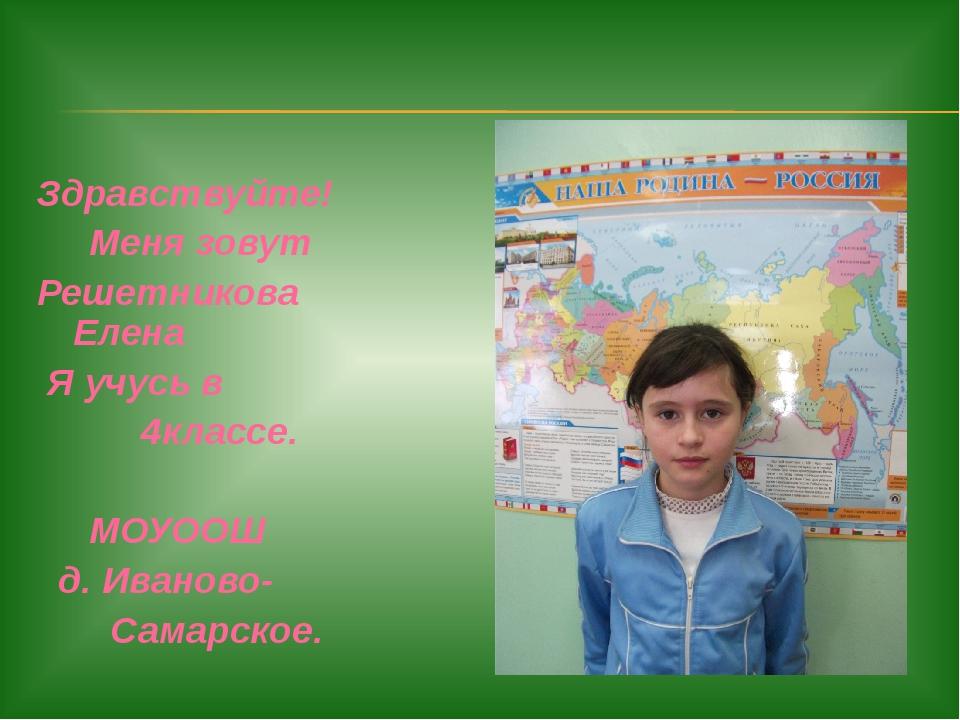 Здравствуйте! Меня зовут Решетникова Елена Я учусь в 4классе. МОУООШ д. Ивано...