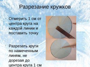 Разрезание кружков Отмерить 1 см от центра круга на каждой линии и поставить
