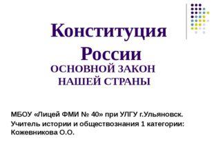 ОСНОВНОЙ ЗАКОН НАШЕЙ СТРАНЫ Конституция России МБОУ «Лицей ФМИ № 40» при УЛГУ