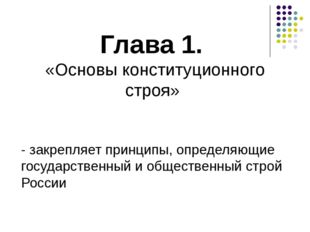 Глава 1. «Основы конституционного строя» - закрепляет принципы, определяющие