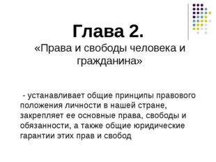 Глава 2. «Права и свободы человека и гражданина» - устанавливает общие принци