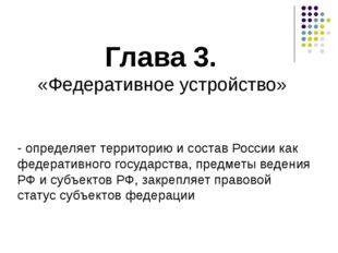 Глава 3. «Федеративное устройство» - определяет территорию и состав России ка