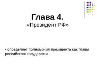 Глава 4. «Президент РФ» - определяет полномочия президента как главы российск