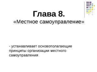 Глава 8. «Местное самоуправление» - устанавливает основополагающие принципы о