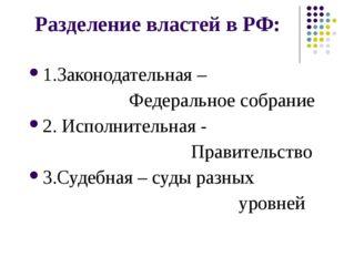 Разделение властей в РФ: 1.Законодательная – Федеральное собрание 2. Исполнит