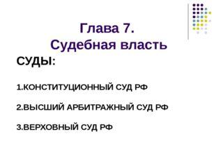 Глава 7. Судебная власть СУДЫ: 1.КОНСТИТУЦИОННЫЙ СУД РФ 2.ВЫСШИЙ АРБИТРАЖНЫЙ