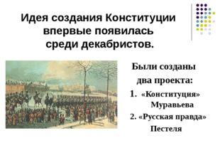 Были созданы два проекта: 1. «Конституция» Муравьева 2. «Русская правда» Пест