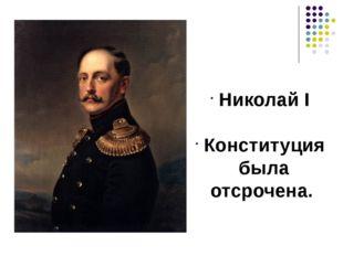Николай I Конституция была отсрочена.