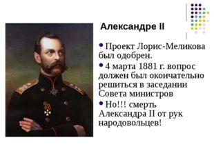Проект Лорис-Меликова был одобрен. 4 марта 1881 г. вопрос должен был окончате